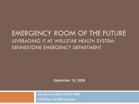 EMERGENCY ROOM OF THE FUTURE LEVERAGING IT AT WELLSTAR HEALTH SYSTEM: KENNESTONE EMERGENCY DEPARTMENT Jon Morris, MD, FACEP, MBA WellStar Health Systems.