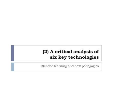 (2) A critical analysis of six key technologies Blended learning and new pedagogies.