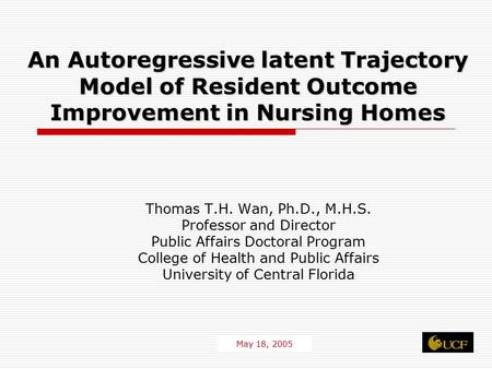 1 An Autoregressive latent Trajectory Model of Resident Outcome Improvement in Nursing Homes Thomas T.H. Wan, Ph.D., M.H.S. Professor and Director Public.