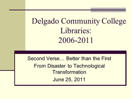 Delgado Community College Libraries: 2006-2011 Second Verse… Better than the First From Disaster to Technological Transformation June 25, 2011.
