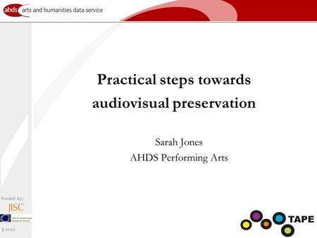 Funded by: © AHDS Practical steps towards audiovisual preservation Sarah Jones AHDS Performing Arts.
