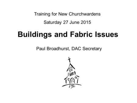 Buildings and Fabric Issues Paul Broadhurst, DAC Secretary Training for New Churchwardens Saturday 27 June 2015.