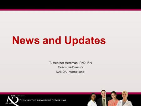 News and Updates T. Heather Herdman, PhD; RN Executive Director NANDA International.