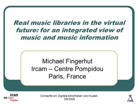 Contactforum: Digitale bibliotheken voor muziek. 3/6/2005 Real music libraries in the virtual future: for an integrated view of music and music information.