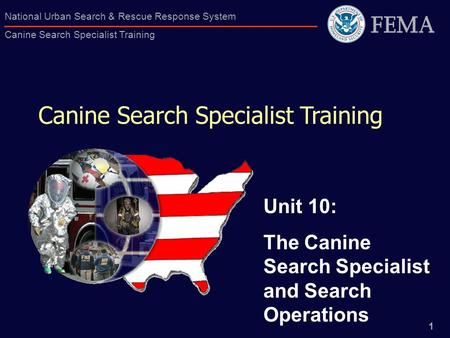1 National Urban Search & Rescue Response System Canine Search Specialist Training Canine Search Specialist Training Unit 10: The Canine Search Specialist.