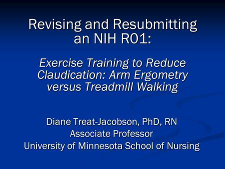 Revising and Resubmitting an NIH R01: Exercise Training to Reduce Claudication: Arm Ergometry versus Treadmill Walking Diane Treat-Jacobson, PhD, RN Associate.