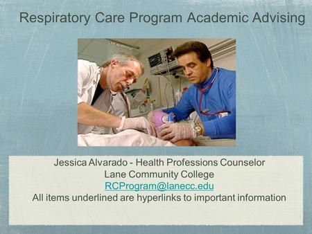 Respiratory Care Program Academic Advising Jessica Alvarado - Health Professions Counselor Lane Community College All items underlined.