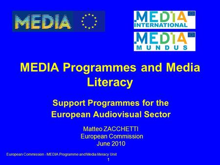 1 Support Programmes for the European Audiovisual Sector <strong>MEDIA</strong> Programmes and <strong>Media</strong> Literacy European Commission - <strong>MEDIA</strong> Programme and <strong>Media</strong> literacy Unit.