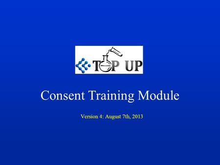Consent Training Module Version 4: August 7th, 2013.