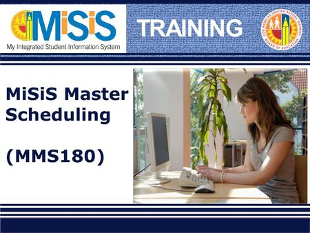 TRAINING MiSiS Master Scheduling (MMS180). Please tell us who you are… Name Work Location Title Experience with Master Scheduling and tools used (Columbia,