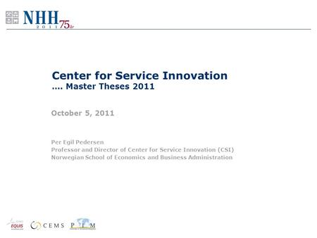 Center for Service Innovation …. Master Theses 2011 October 5, 2011 Per Egil Pedersen Professor and Director of Center for Service Innovation (CSI) Norwegian.