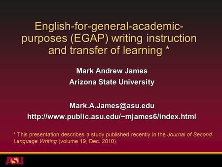 English-for-general-academic- purposes (EGAP) writing instruction and transfer of learning * Mark Andrew James Arizona State University