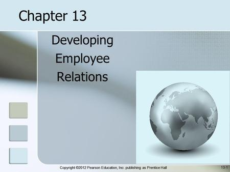 Copyright ©2012 Pearson Education, Inc. publishing as Prentice Hall Developing Employee Relations 13-1 Chapter 13.