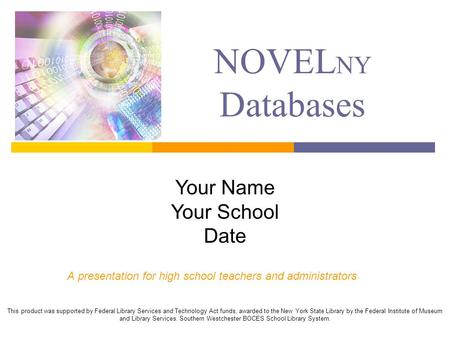 NOVEL NY Databases A presentation for high school teachers and administrators This product was supported by Federal Library Services and Technology Act.