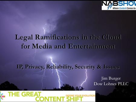 Legal Ramifications in the Cloud for Media and Entertainment IP, Privacy, Reliability, Security & Issues Jim Burger Dow Lohnes PLLC.