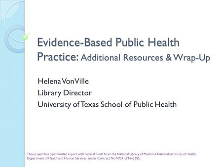 Evidence-Based Public Health Practice: Additional Resources & Wrap-Up Helena VonVille Library Director University of Texas School of Public Health This.
