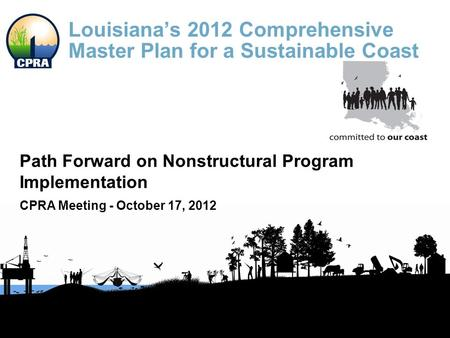 Louisiana's 2012 Comprehensive Master Plan for a Sustainable Coast Path Forward on Nonstructural Program Implementation CPRA Meeting - October 17, 2012.