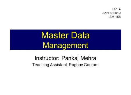 Master Data Management Instructor: Pankaj Mehra Teaching Assistant: Raghav Gautam Lec. 4 April 8, 2010 ISM 158.