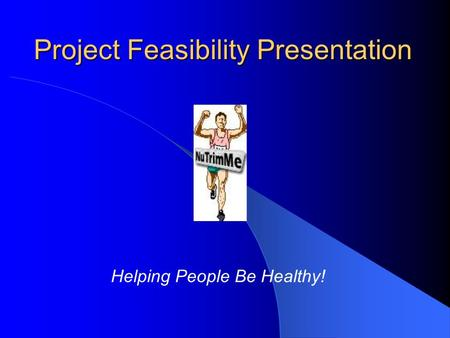 Project Feasibility Presentation Helping People Be Healthy!
