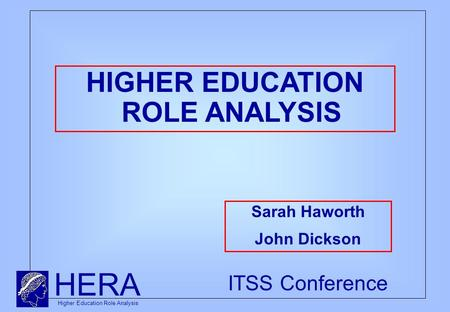 HERA Higher Education Role Analysis ITSS Conference HIGHER EDUCATION ROLE ANALYSIS Sarah Haworth John Dickson.
