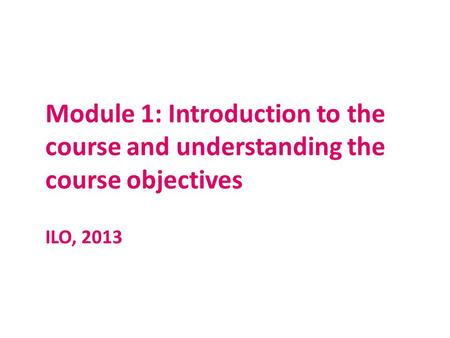 Module 1: Introduction to the course and understanding the course objectives ILO, 2013.