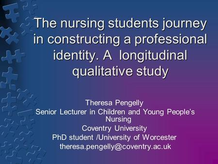 The nursing students journey in constructing a professional identity. A longitudinal qualitative study Theresa Pengelly Senior Lecturer in Children and.