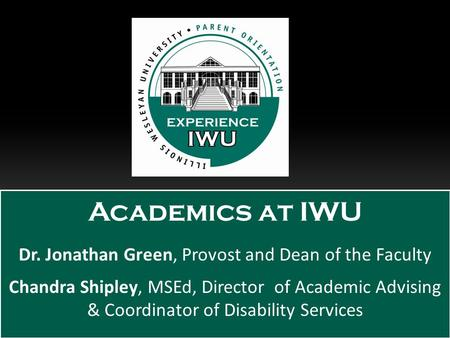 Academics at IWU Dr. Jonathan Green, Provost and Dean of the Faculty Chandra Shipley, MSEd, Director of Academic Advising & Coordinator of Disability Services.