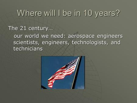 Where will I be in 10 years? The 21 century… our world we need: aerospace engineers scientists, engineers, technologists, and technicians our world we.