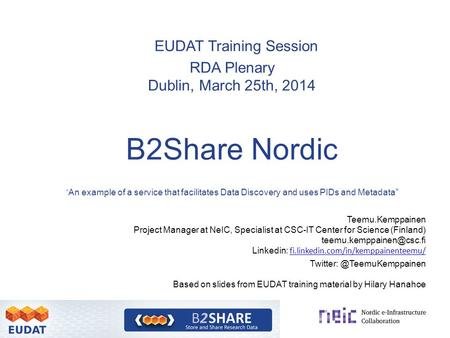 "EUDAT Training Session RDA Plenary Dublin, March 25th, 2014 B2Share Nordic "" An example of a service that facilitates Data Discovery and uses PIDs and."