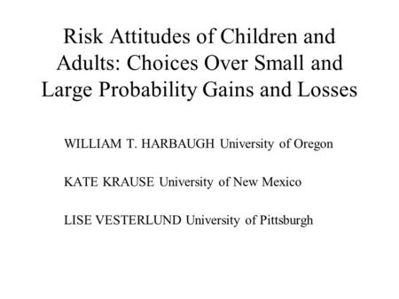 Risk Attitudes of Children and Adults: Choices Over Small and Large Probability Gains and Losses WILLIAM T. HARBAUGH University of Oregon KATE KRAUSE University.