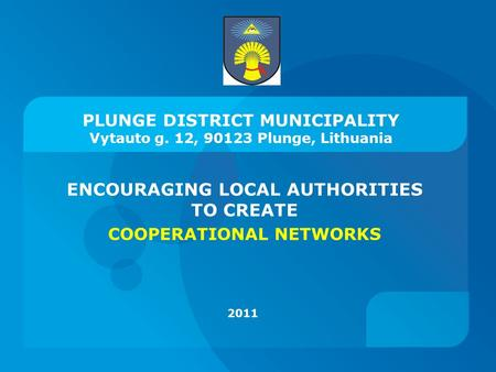 PLUNGE DISTRICT MUNICIPALITY Vytauto g. 12, 90123 Plunge, Lithuania ENCOURAGING LOCAL AUTHORITIES TO CREATE COOPERATIONAL NETWORKS 2011.
