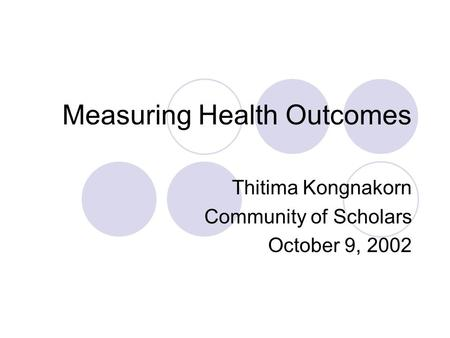 Measuring Health Outcomes Thitima Kongnakorn Community of Scholars October 9, 2002.