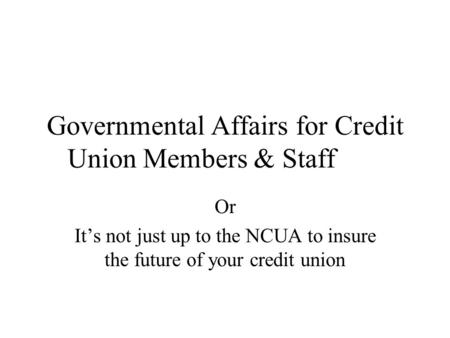 Governmental Affairs for Credit Union Members & Staff Or It's not just up to the NCUA to insure the future of your credit union.