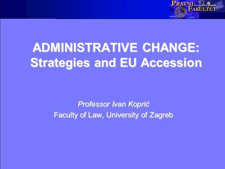 ADMINISTRATIVE CHANGE: Strategies and EU Accession Professor Ivan Koprić Faculty of Law, University of Zagreb.