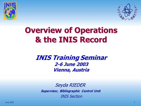 June 20031 Overview of Operations & the INIS Record INIS Training Seminar 2-6 June 2003 Vienna, Austria Seyda RIEDER INIS Section Supervisor, Bibliographic.
