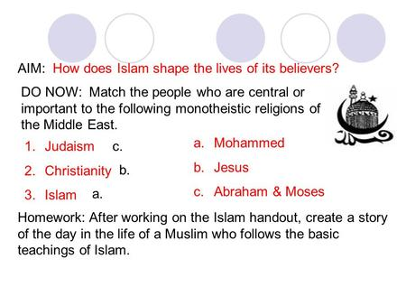 AIM: How does Islam shape the lives of its believers? DO NOW: Match the people who are central or important to the following monotheistic religions of.