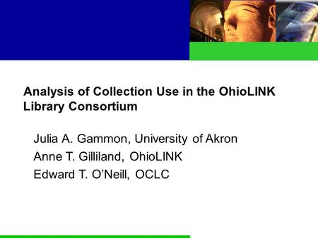 Analysis of Collection Use in the OhioLINK Library Consortium Julia A. Gammon, University of Akron Anne T. Gilliland, OhioLINK Edward T. O'Neill, OCLC.