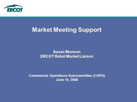 Market Meeting Support Susan Munson ERCOT Retail Market Liaison Commercial Operations Subcommittee (COPS) June 10, 2008.