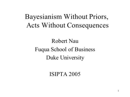1 Bayesianism Without Priors, Acts Without Consequences Robert Nau Fuqua School of Business Duke University ISIPTA 2005.