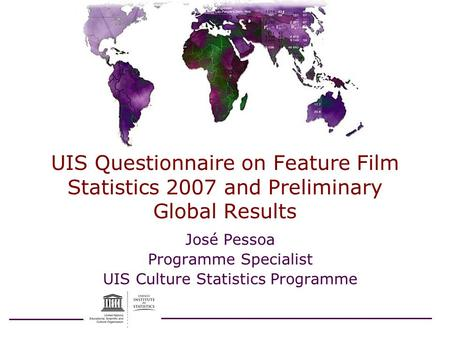 UIS Questionnaire on Feature Film Statistics 2007 and Preliminary Global Results José Pessoa Programme Specialist UIS Culture Statistics Programme.