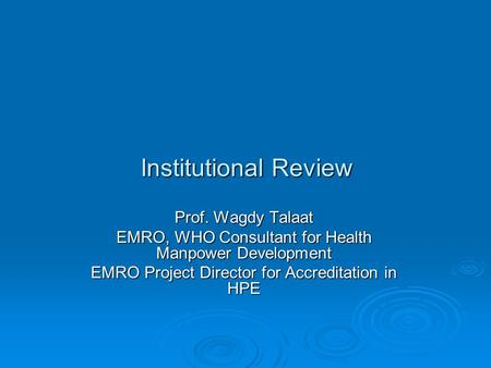 Institutional Review Prof. Wagdy Talaat EMRO, WHO Consultant for Health Manpower Development EMRO Project Director for Accreditation in HPE.