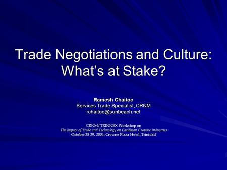 Trade Negotiations and Culture: What's at Stake? Ramesh Chaitoo Services Trade Specialist, CRNM CRNM/TRINNEX Workshop on The Impact.