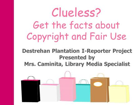 Destrehan Plantation I-Reporter Project Presented by Mrs. Caminita, Library Media Specialist Clueless? Get the facts about Copyright and Fair Use.