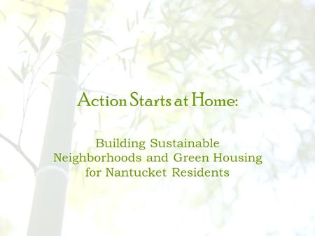 Action Starts at Home: Building Sustainable Neighborhoods and Green Housing for Nantucket Residents.