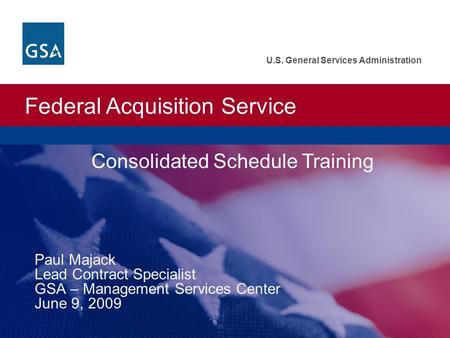 Federal Acquisition Service U.S. General Services Administration Consolidated Schedule Training Paul Majack Lead Contract Specialist GSA – Management Services.