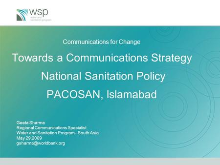 Communications for Change Towards a Communications Strategy National Sanitation Policy PACOSAN, Islamabad Geeta Sharma Regional Communications Specialist.