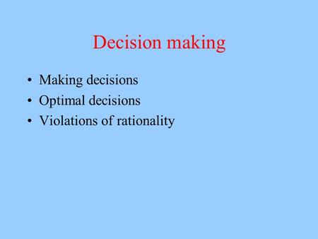 Decision making Making decisions Optimal decisions Violations of rationality.
