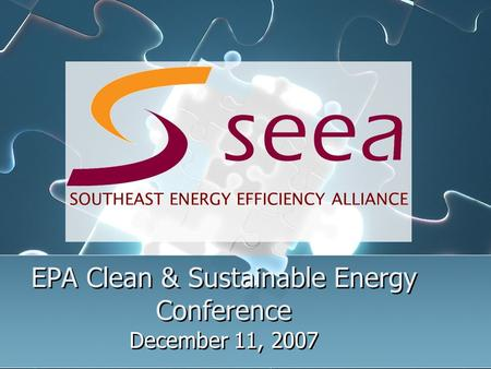 EPA Clean & Sustainable Energy Conference December 11, 2007 SOUTHEAST ENERGY EFFICIENCY ALLIANCE.