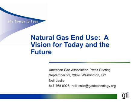 Natural Gas End Use: A Vision for Today and the Future American Gas Association Press Briefing September 22, 2009, Washington, DC Neil Leslie 847 768 0926,