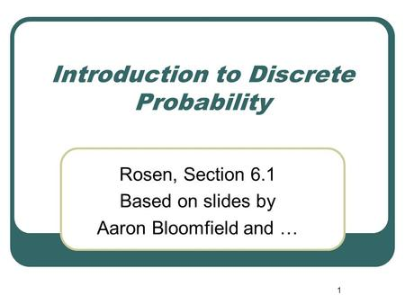 1 Introduction to Discrete Probability Rosen, Section 6.1 Based on slides by Aaron Bloomfield and …